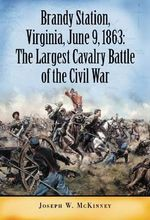 Brandy Station, Virginia, June 9, 1863 : The Largest Cavalry Battle of the Civil War - Joseph W. McKinney