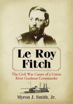 Le Roy Fitch : The Civil War Career of a Union River Gunboat Commander - Myron J. Smith, Jr.