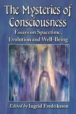 The Mysteries of Consciousness : Essays on Spacetime, Evolution and Well-Being