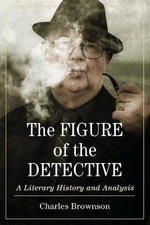 The Figure of the Detective : A Literary History and Analysis - Charles Brownson
