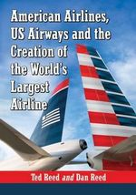 Creating American Airways : The Converging Histories of American Airlines and US Airways - Ted Reed