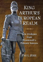 King Arthur's European Realm : New Evidence from Monmouth's Primary Sources - Paul Sire