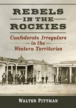Rebels in the Rockies : Confederate Irregulars in the Western Territories - Walter Earl Pittman
