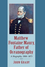 Matthew Fontaine Maury, Father of Oceanography : A Biography, 1806-1873 - John Grady