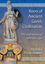 Roots of Ancient Greek Civilization : The Influence of Old Europe - Harald Haarmann