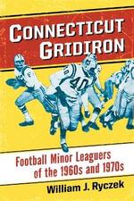 Connecticut Gridiron : Football Minor Leaguers of the 1960s and 1970s - William J. Ryczek