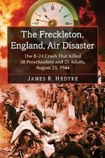 The Freckleton, England, Air Disaster : The B-24 Crash That Killed 38 Preschoolers and 23 Adults, August 23, 1944 - James R. Hedtke