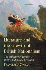 Literature and the Growth of British Nationalism : The Influence of Romantic Poetry and Bardic Criticism - Francesco Crocco