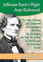 Jefferson Davis's Flight from Richmond : The Calm Morning, Lee's Telegrams, the Evacuation, the Train, the Passengers, the Trip, the Arrival in Danville and the Historians' Frauds - John Stewart