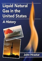 Liquid Natural Gas in the United States : A History - John Hrastar