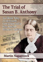 The Trial of Susan B. Anthony : An Illegal Vote, a Courtroom Conviction and a Step Toward Women's Suffrage - Martin Naparsteck