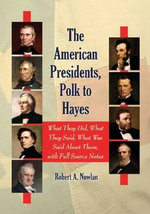 The American Presidents, Polk to Hayes : What They Did, What They Said, What Was Said About Them, with Full Source Notes - Robert A. Nowlan