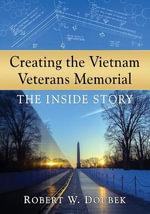 Creating the Vietnam Veterans Memorial : The Inside Story - Robert W. Doubek