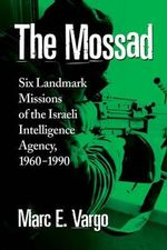 The Mossad : Six Landmark Missions of the Israeli Intelligence Agency, 1960-1990 - Marc E. Vargo