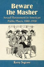 Beware the Masher : Sexual Harassment in American Public Places, 1880-1930 - Kerry Segrave