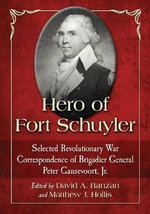 Hero of Fort Schuyler : Selected Revolutionary War Correspondence of Brigadier General Peter Gansevoort, Jr. - Peter Gansevoort, Jr.