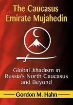 The Caucasus Emirate Mujahedin : Global Jihadism in Russia's North Caucasus and Beyond - Gordon M. Hahn