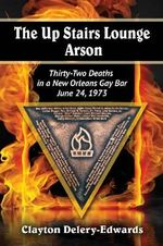 The Up Stairs Lounge Arson : Thirty-Two Deaths in a New Orleans Gay Bar, June 24, 1973 - Clayton Delery-Edwards