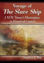 Voyage of the Slave Ship : J.M.W. Turner's Masterpiece in Historical Context - Stephen J May