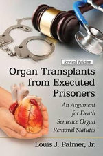 Organ Transplants from Executed Prisoners : An Argument for Death Sentence Organ Removal Statutes - Louis J Palmer, Jr