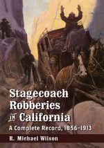 Stagecoach Robberies in California : A Complete Record, 1856-1913 - R. Michael Wilson