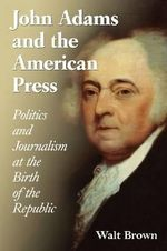 John Adams and the American Press : Politics and Journalism at the Birth of the Republic - Walt Brown