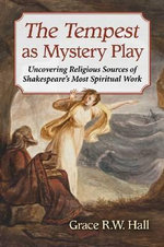 The Tempest as Mystery Play : Uncovering Religious Sources of Shakespeare's Most Spiritual Work - Grace R.W. Hall