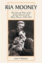 Ria Mooney : The Life and Times of the Artistic Director of the Abbey Theatre, 1948-1963 - James P. McGlone