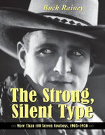 The Strong, Silent Type : Over 100 Screen Cowboys, 1903-1930 - Buck Rainey