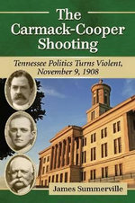 The Carmack-Cooper Shooting : Tennessee Politics Turns Violent, November 9, 1908 - James Summerville