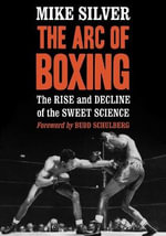 The ARC of Boxing : The Rise and Decline of the Sweet Science - Mike Silver