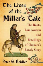 The Lives of the Miller's Tale : The Roots, Composition and Retellings of Chaucer's Bawdy Story - Peter G. Beidler