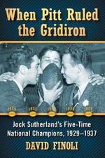 When Pitt Ruled the Gridiron : Jock Sutherland's Five-Time National Champions, 1929-1937 - Dave Finoli