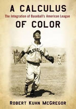 A Calculus of Color : The Integration of Baseball's American League - Robert Kuhn McGregor