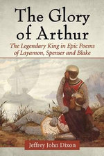 The Glory of Arthur : The Legendary King in Epic Poems of Layamon, Spenser and Blake - Jeffrey John Dixon