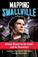 Mapping Smallville : Critical Essays on the Series and its Characters