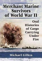 Merchant Marine Survivors of World War II : Oral Histories of Cargo Carrying Under Fire - Michael Gillen