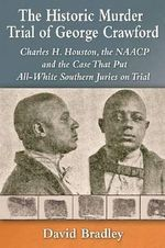The Historic Murder Trial of George Crawford : Charles H. Houston, the NAACP and the Case That Put All-White Southern Juries on Trial - David Bradley
