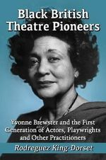 Black British Theatre Pioneers : Yvonne Brewster and the First Generation of Actors, Playwrights and Other Practitioners - Rodreguez King-Dorset