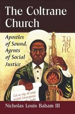 The Coltrane Church : Apostles of Sound, Agents of Social Justice - Nicholas Louis Baham