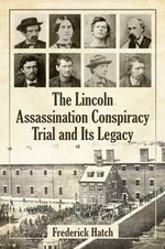 The Lincoln Assassination Conspiracy Trial and its Legacy - Frederick Hatch