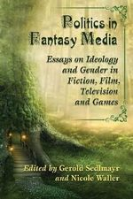 Politics in Fantasy Media : Essays on Ideology and Gender in Fiction, Film, Television and Games