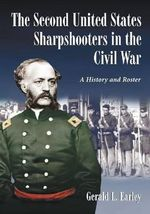 The Second United States Sharpshooters in the Civil War : A History and Roster - Gerald L. Earley