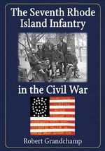 The Seventh Rhode Island Infantry in the Civil War - Robert Grandchamp