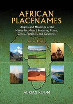 African Placenames : Origins and Meanings of the Names for Natural Features, Towns, Cities, Provinces and Countries - Adrian Room