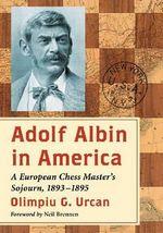 Adolf Albin in America : A European Chess Master's Sojourn, 1893-1895 - Olimpiu G. Urcan
