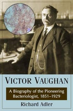 Victor Vaughan : A Biography of the Pioneering Bacteriologist, 1851-1929 - Richard Adler
