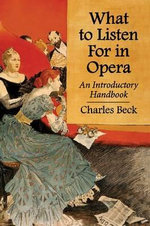 What to Listen for in Opera : An Introductory Handbook - Charles R. Beck