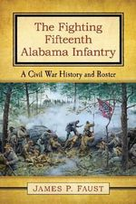 The Fighting Fifteenth Alabama Infantry : A Civil War History and Roster - Jim Faust