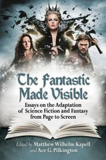 The Fantastic Made Visible : Essays on the Adaptation of Science Fiction and Fantasy from Page to Screen